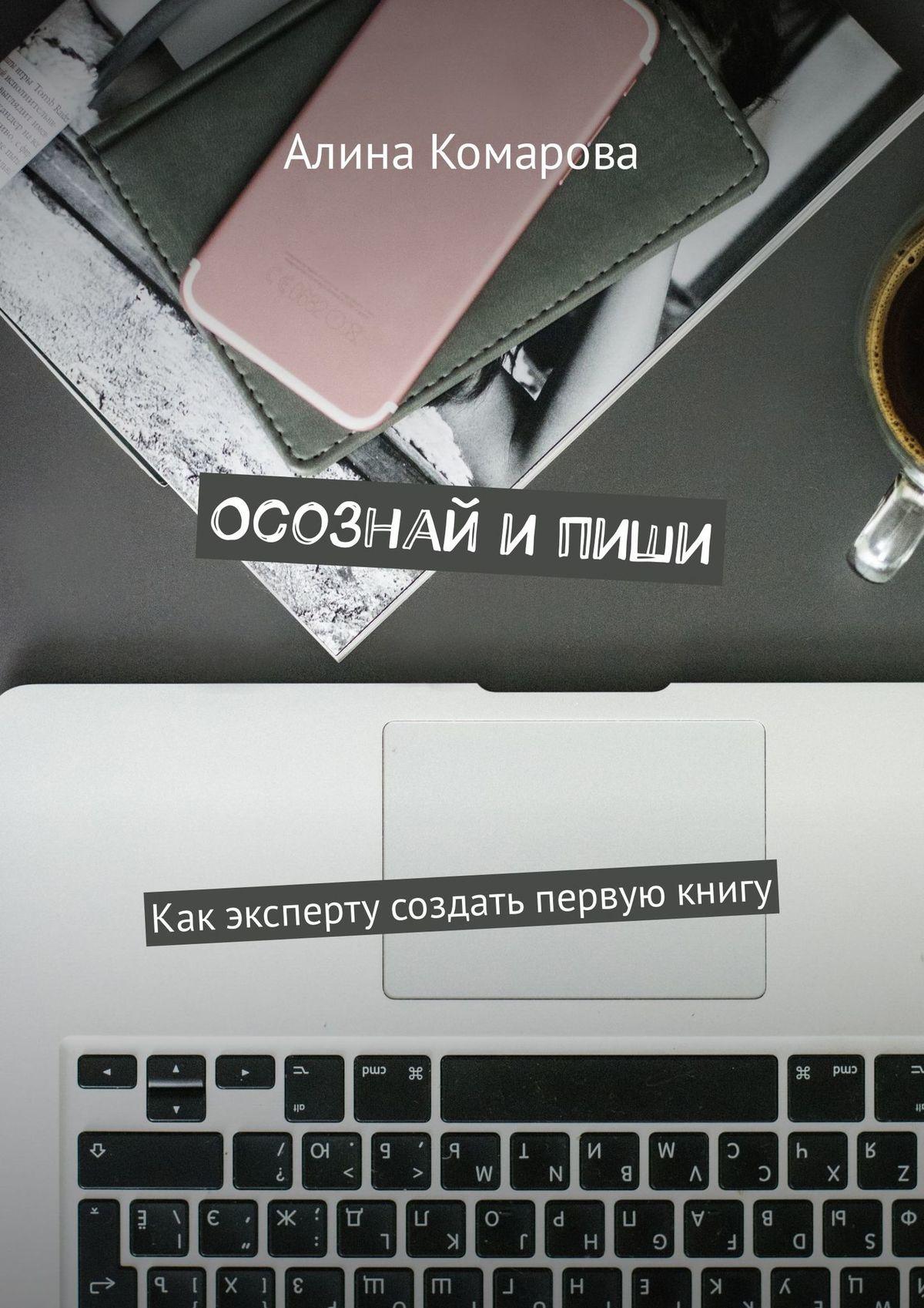 Алина Комарова Осознай ипиши. Как эксперту создать первую книгу