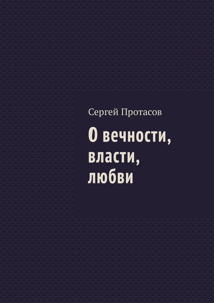 Сергей Протасов О вечности, власти, любви