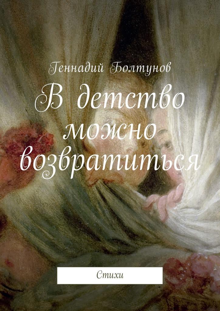 Геннадий Владимирович Болтунов В детство можно возвратиться. Стихи сергей александрович павлов малая родина уиртыша стихи