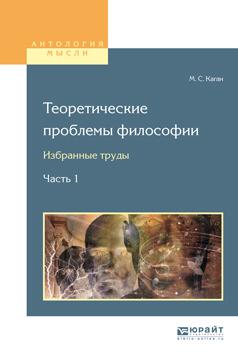 Моисей Самойлович Каган Теоретические проблемы философии. Избранные труды в 2 ч. Часть 1 цены онлайн