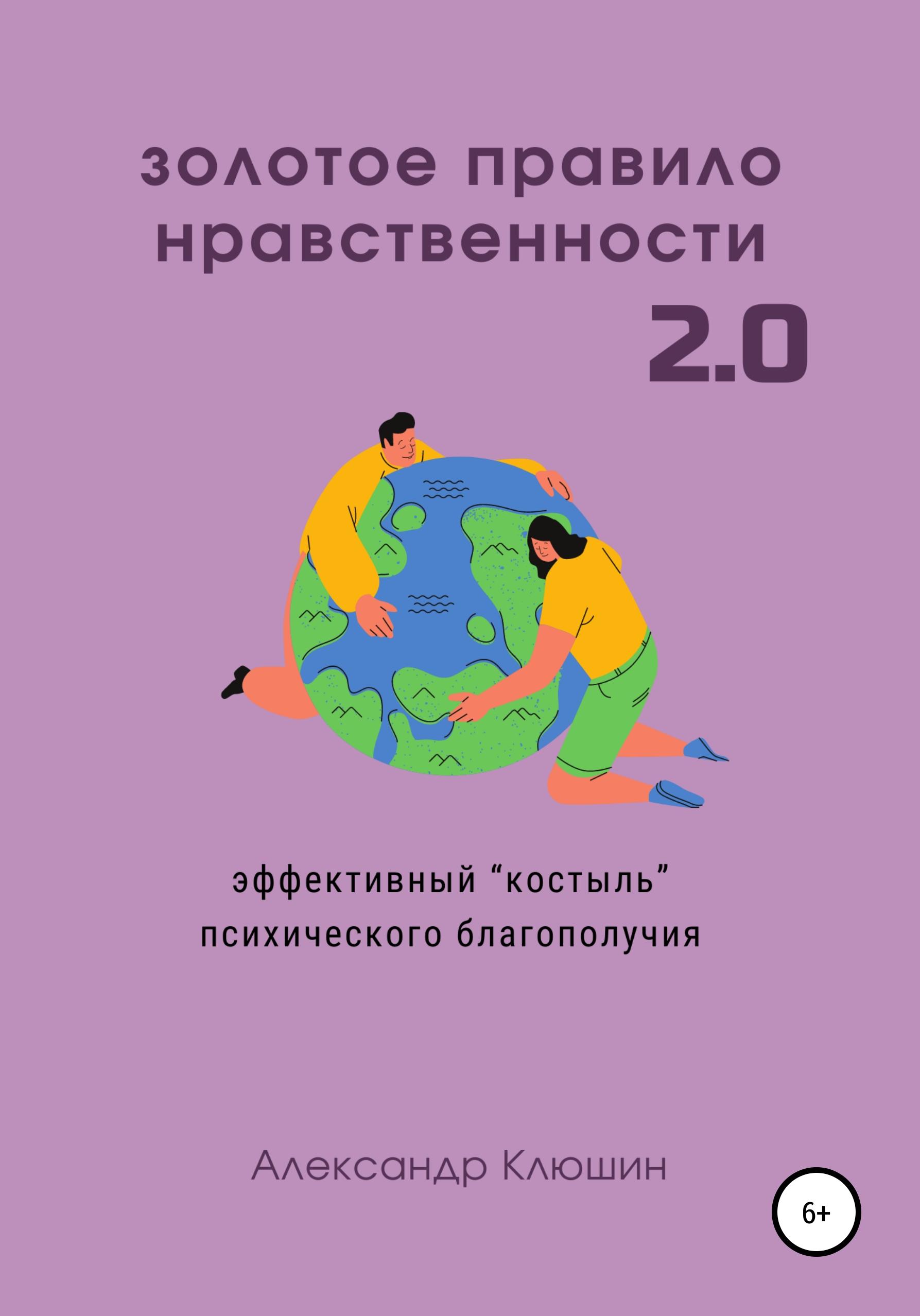 Александр Клюшин Золотое правило нравственности 2.0 александр клюшин как написать нон фикшн книгу полное руководство