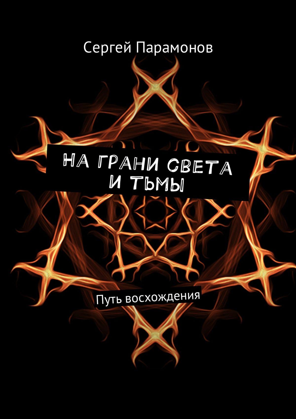 Сергей Парамонов Награни света итьмы. Путь восхождения антонина гонцова путь света
