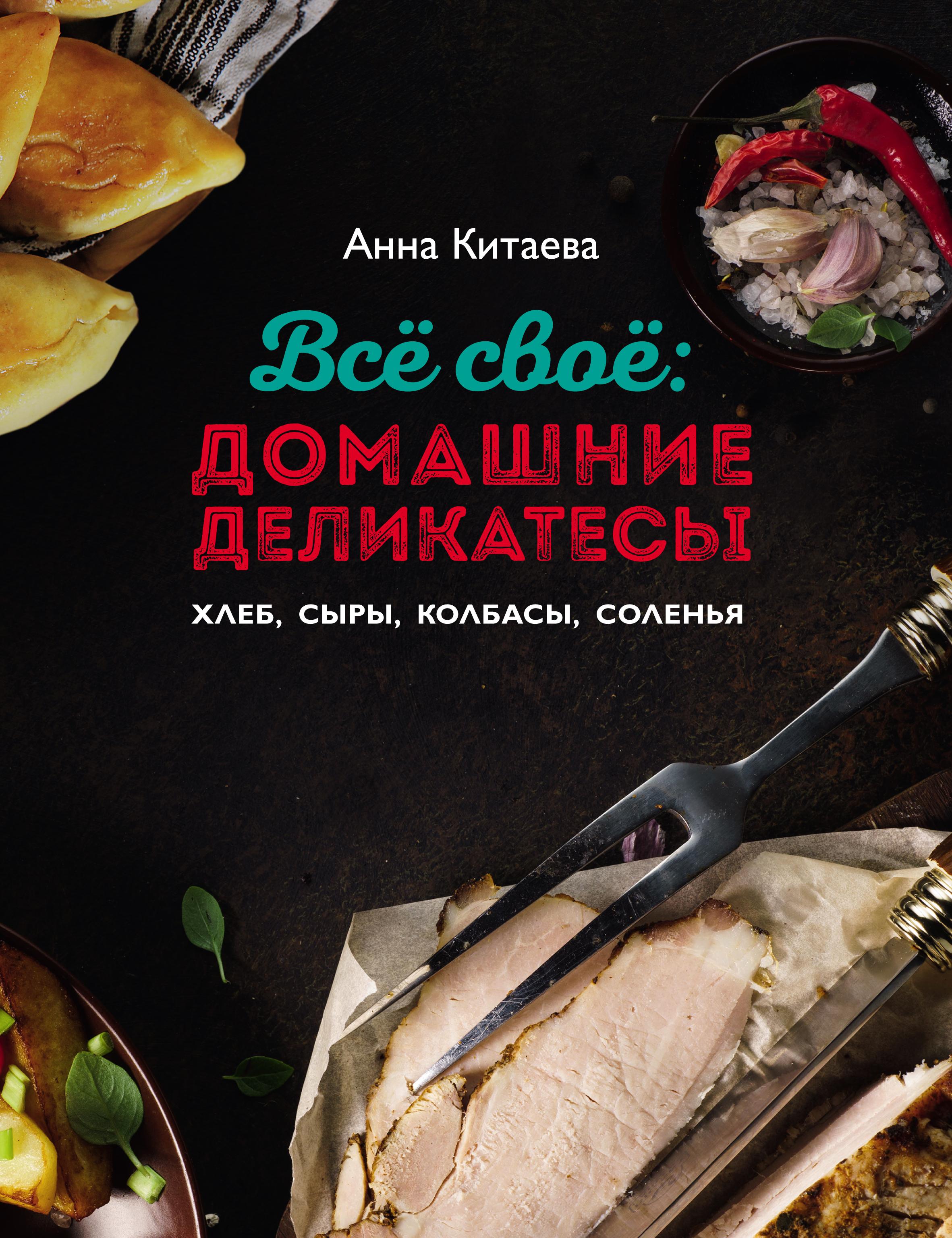 Анна Китаева Всё своё: домашние деликатесы китаева а всё своё домашние деликатесы