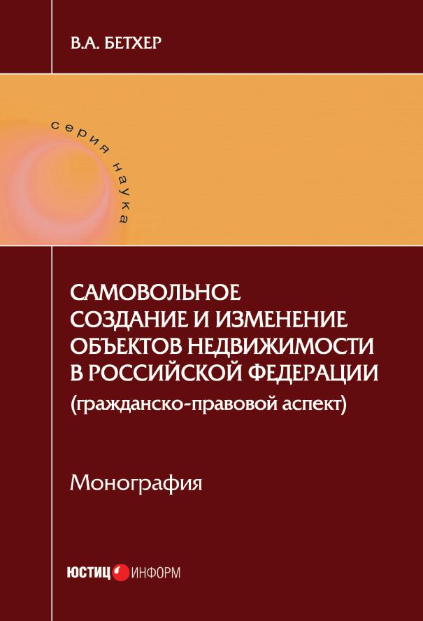 Вера Бетхер Самовольное создание и изменение объектов недвижимости в Российской Федерации (гражданско-правовой аспект) цена 2017