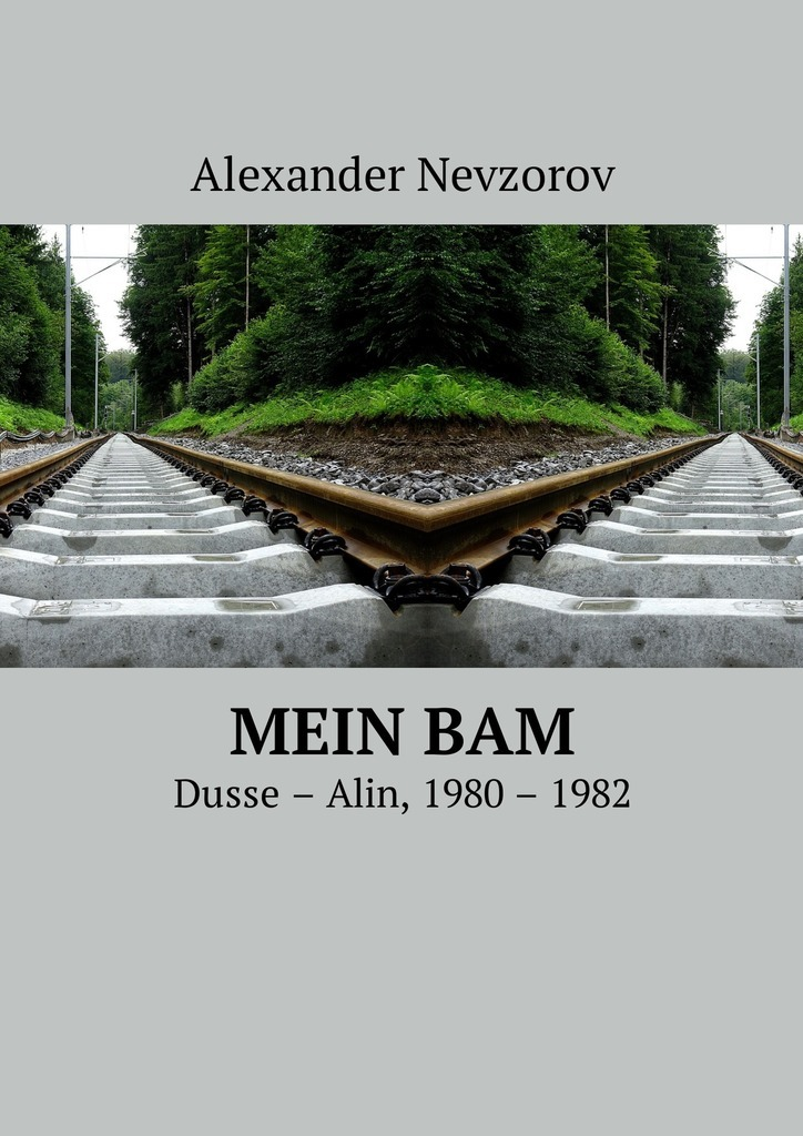 Александр Невзоров Mein BAM. Dusse—Alin, 1980—1982 alexander nevzorov my bam dusse alin 1980 1982 isbn 9785449038470