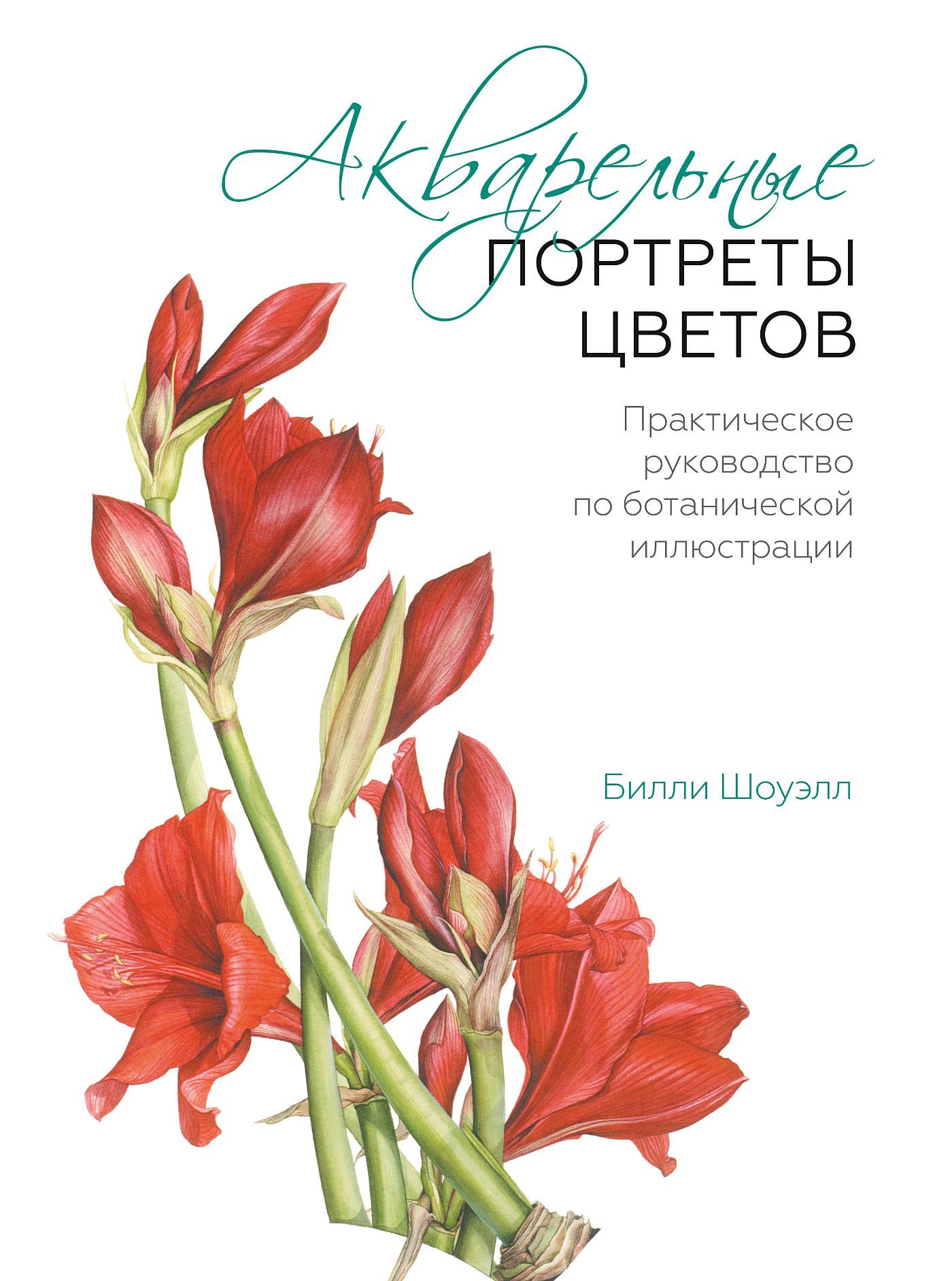 Билли Шоуэлл Акварельные портреты цветов. Практическое руководство по ботанической иллюстрации