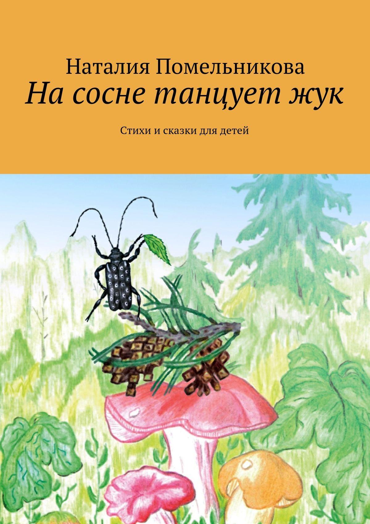 Наталия Помельникова На сосне танцует жук. Стихи исказки для детей наталия помельникова на сосне танцует жук стихи исказки для детей