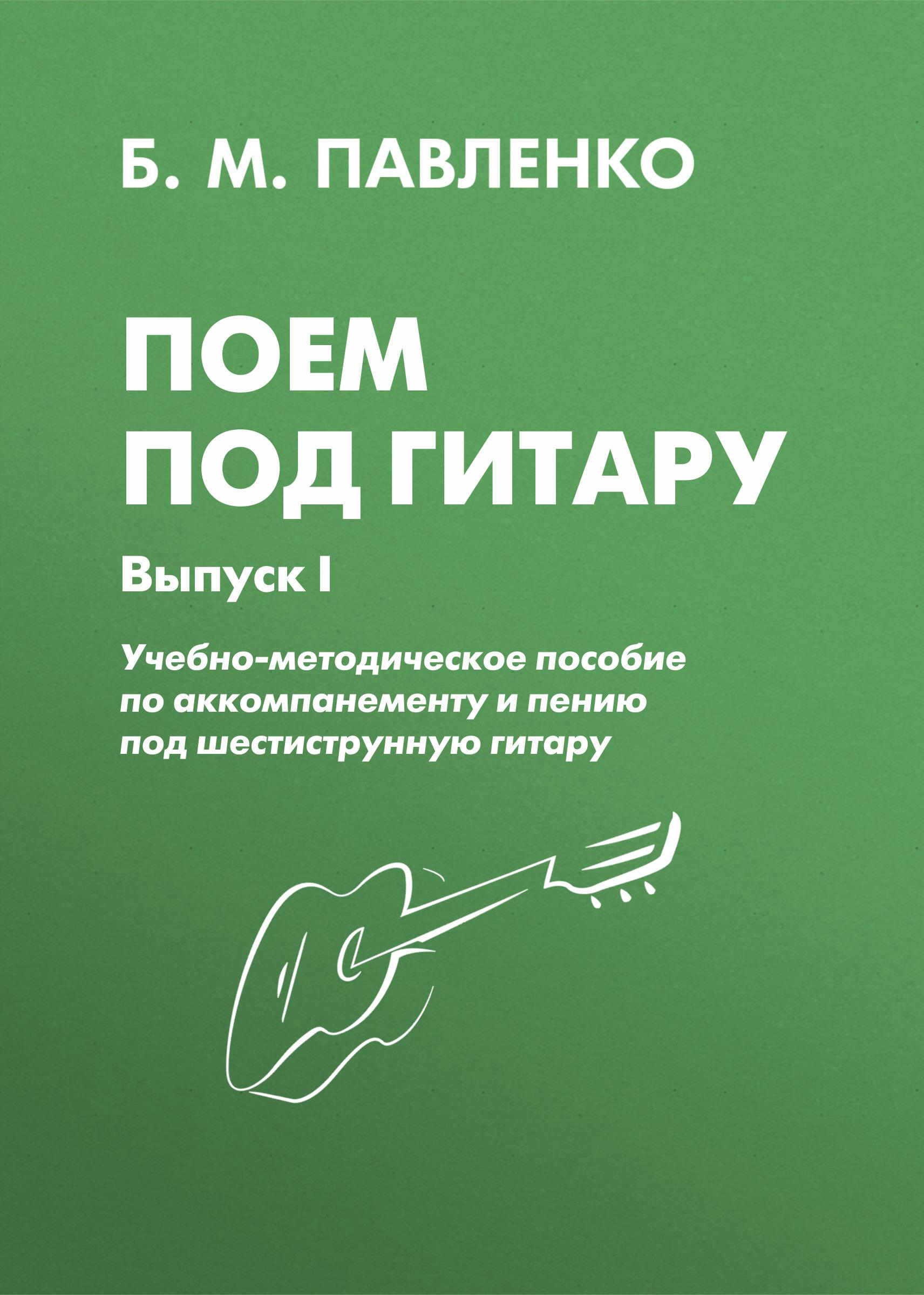 Б. М. Павленко Поем под гитару. Учебно-методическое пособие по аккомпанементу и пению под шестиструнную гитару. Выпуск I б м павленко самоучитель игры на шестиструнной гитаре аккорды аккомпанемент и пение под гитару