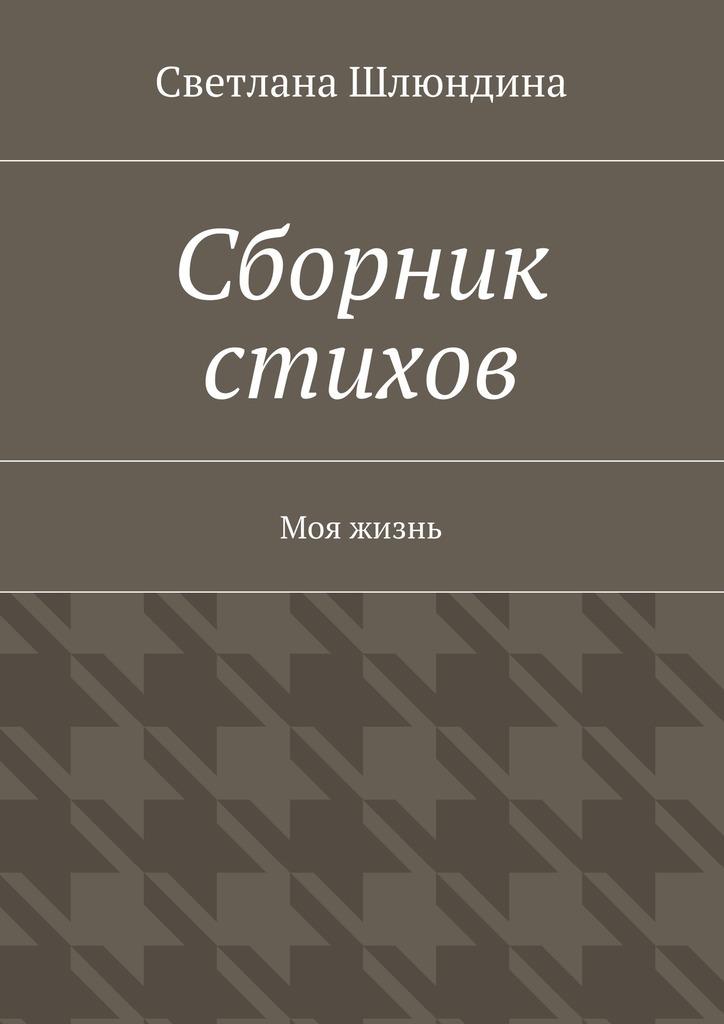 цена Светлана Владимировна Шлюндина Сборник стихов. Моя жизнь онлайн в 2017 году