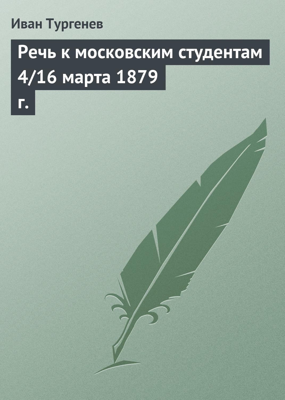 Иван Тургенев Речь к московским студентам 4/16 марта 1879 г. иван тургенев речь на обеде в эрмитаже 6 18 марта 1879 г