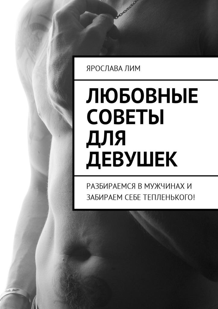 Ярослава Лим Любовные советы для девушек. Разбираемся в мужчинах и забираем себе тепленького! цена 2017