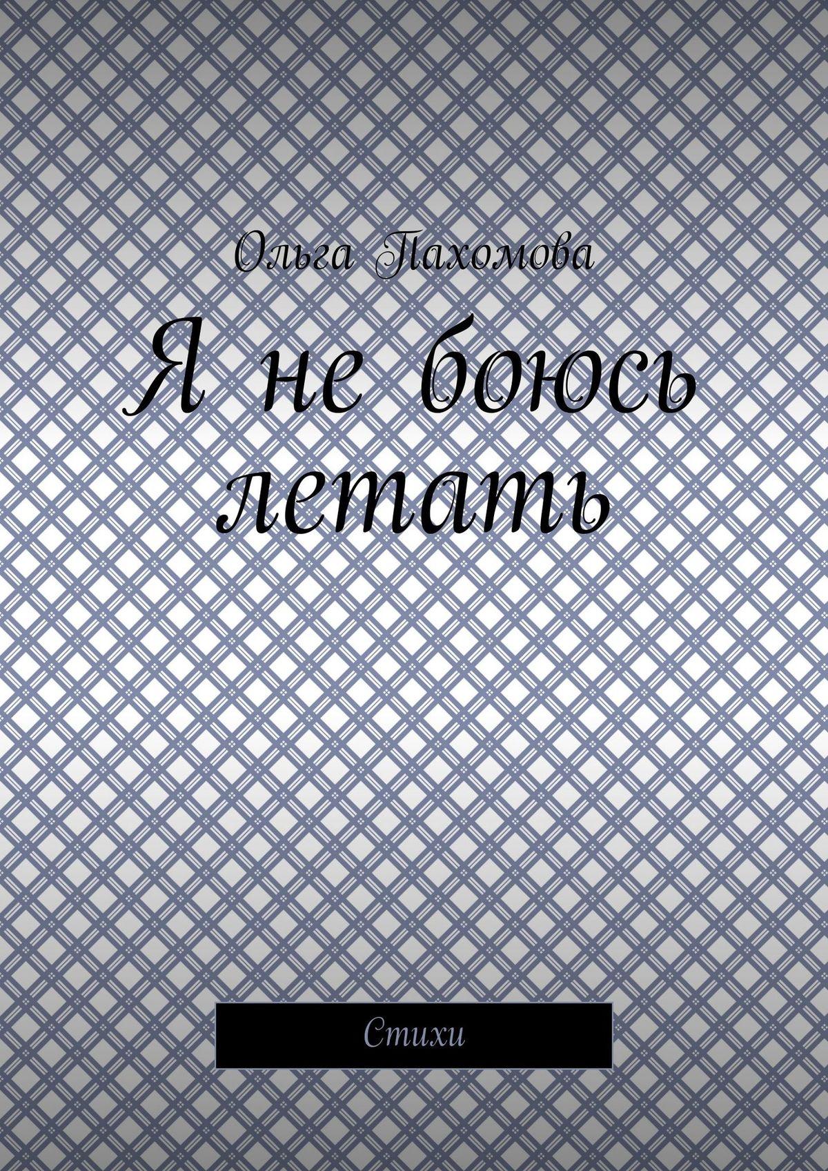 Ольга Пахомова Я не боюсь летать. Стихи линда мовсуровна ахмадова ты– часть моейдуши