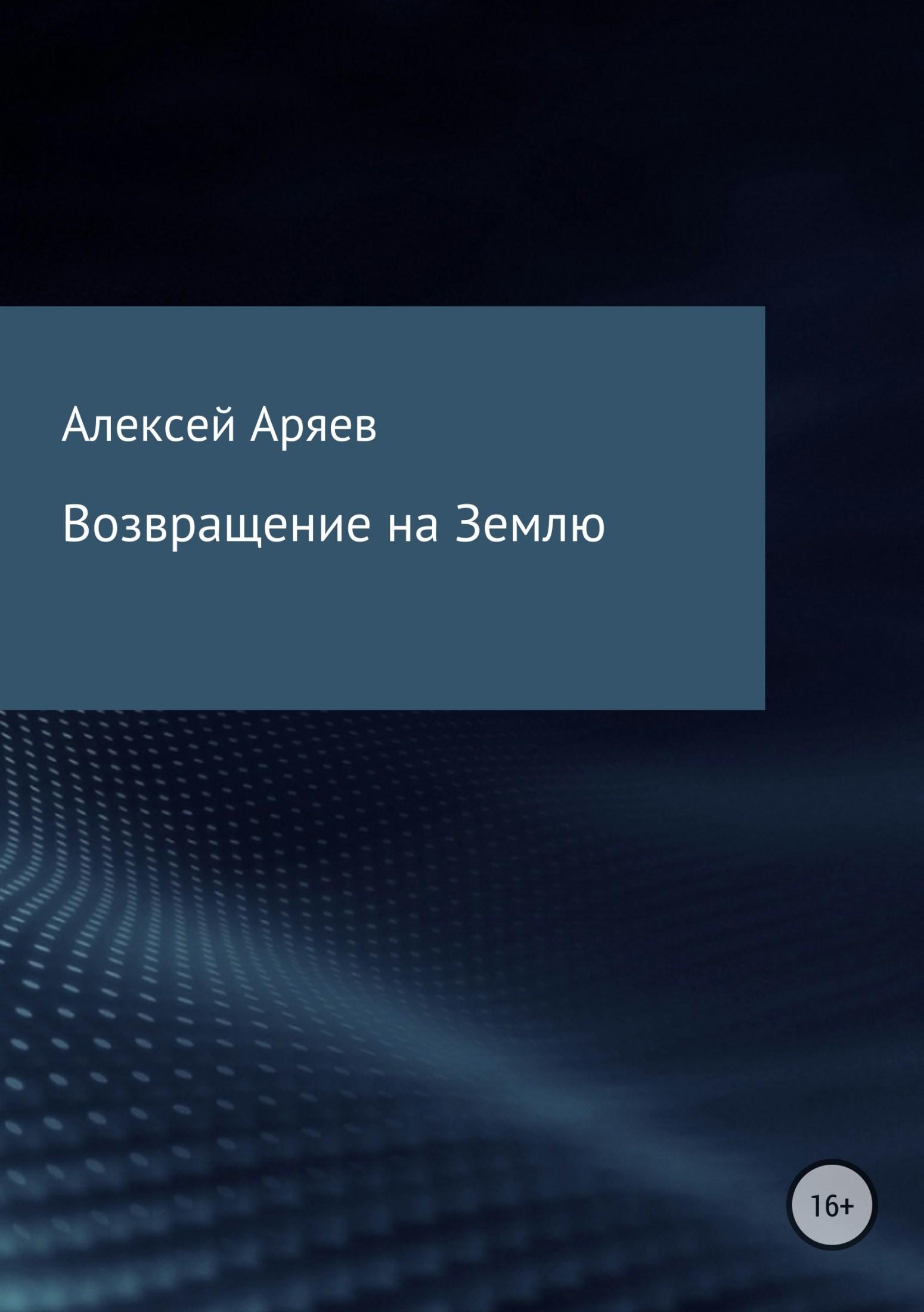 Алексей Олегович Аряев Возвращение на Землю алексей олегович ежов мои конструкции из букв