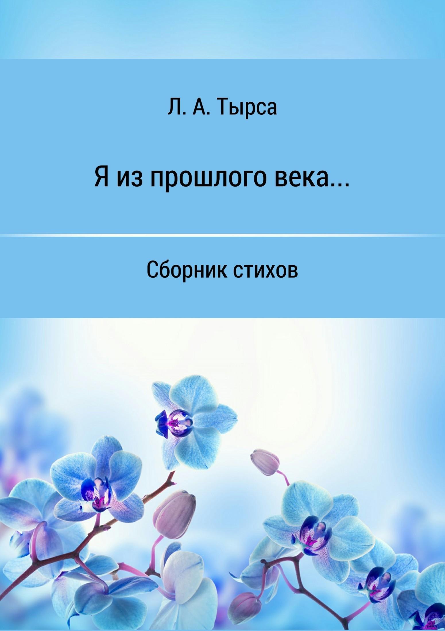 Л. А. Тырса Я из прошлого века… Сборник стихов