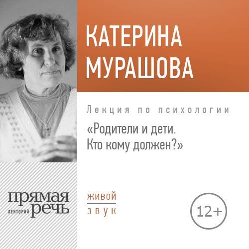Екатерина Мурашова Лекция «Родители и дети. Кто кому должен?»