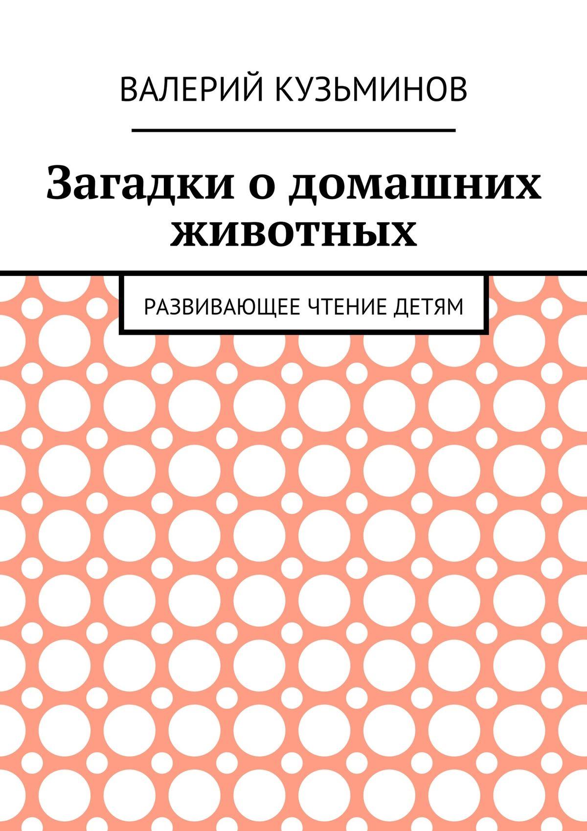Валерий Васильевич Кузьминов Загадки о домашних животных. Развивающее чтение детям валерий кузьминов загадки с