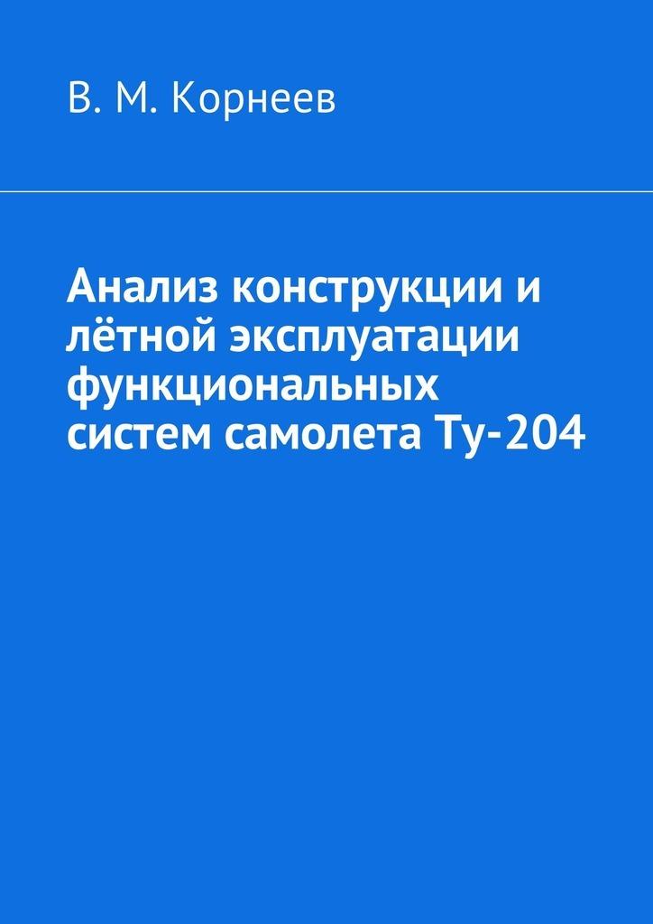 Владимир Митрофанович Корнеев Анализ конструкции и лётной эксплуатации функциональных систем самолета Ту-204 в м корнеев самолёт b737ng анализ конструкции илётной эксплуатации