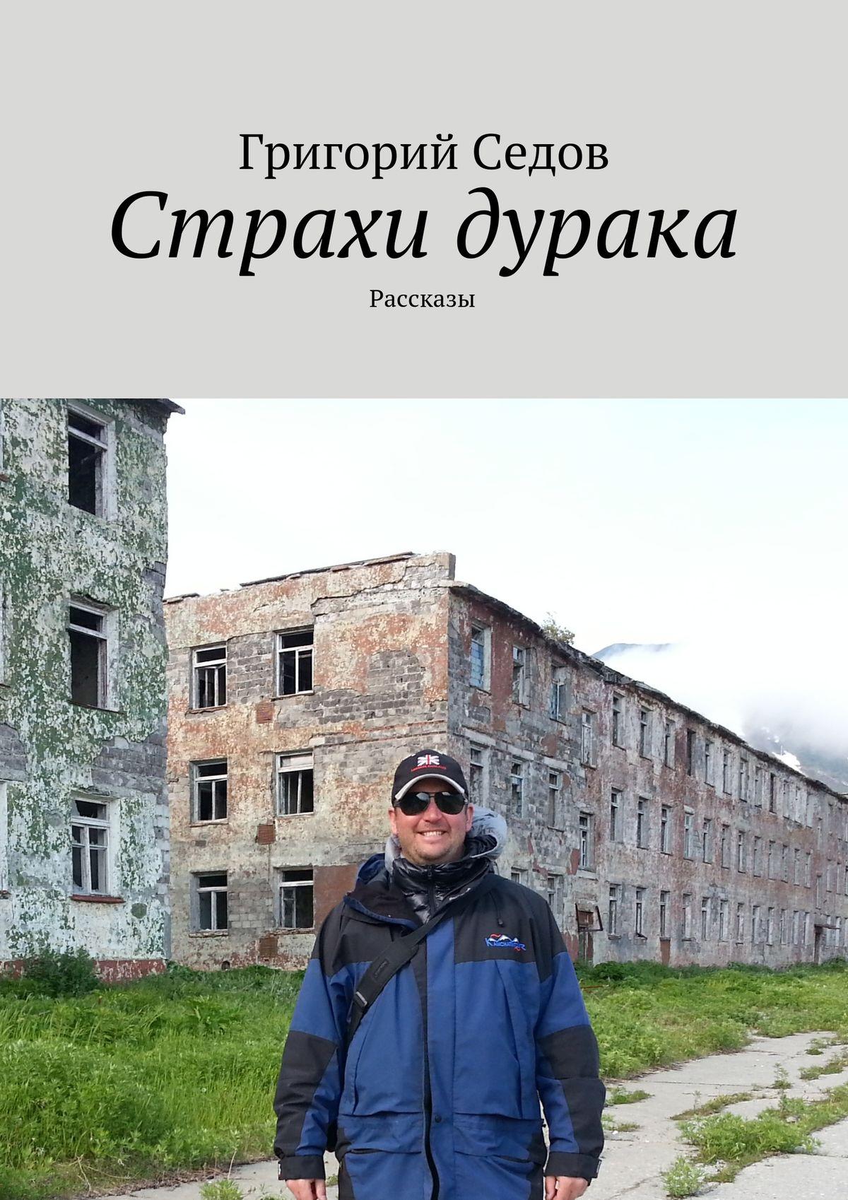 Григорий Седов Страхи дурака. Рассказы григорий михайлович рыжов рассказы о