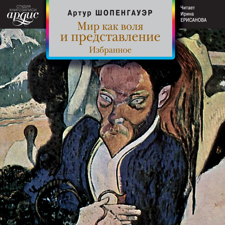 Артур Шопенгауэр Мир как воля и представление. Избранное