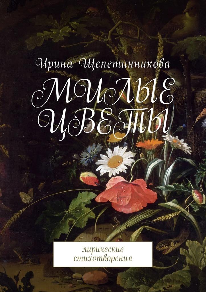 Ирина Щепетинникова Милые цветы. Лирические стихотворения цена