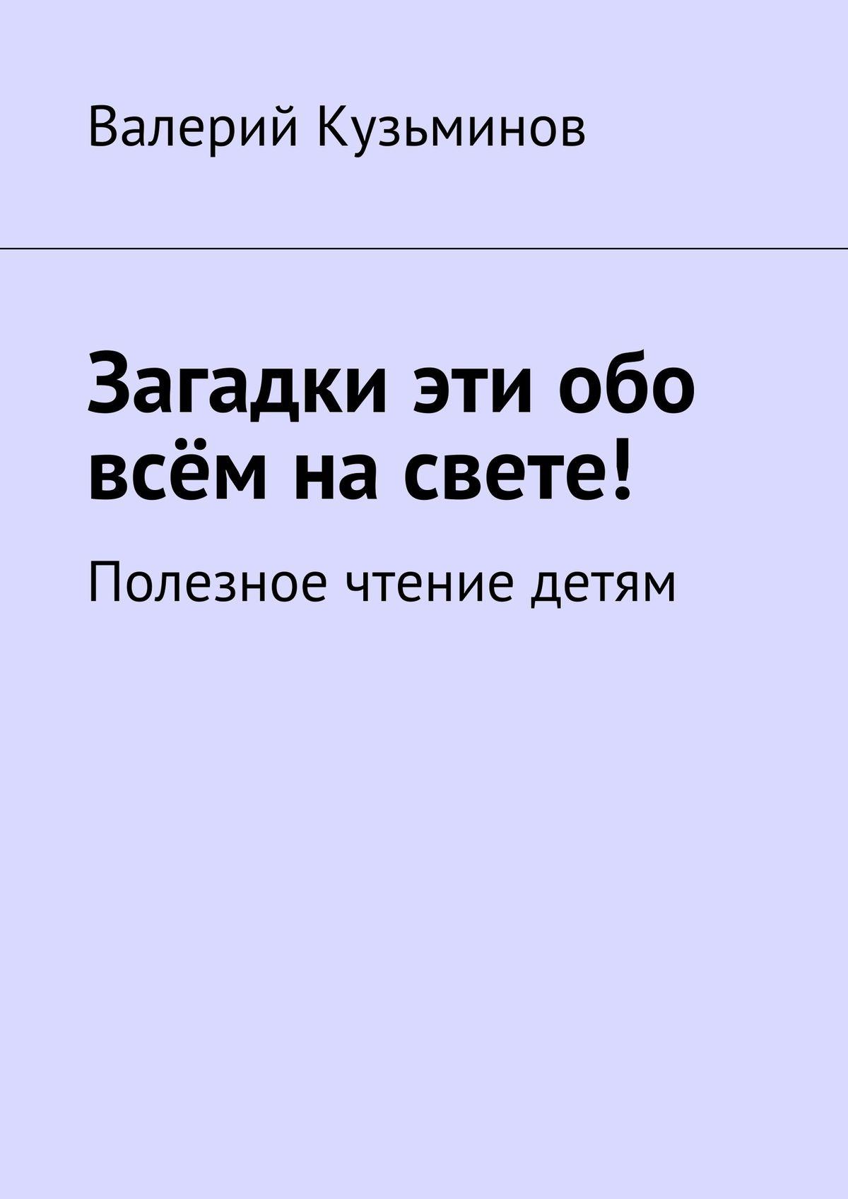 Валерий Кузьминов Загадки эти обо всём насвете. Полезное чтение детям валерий кузьминов загадки с