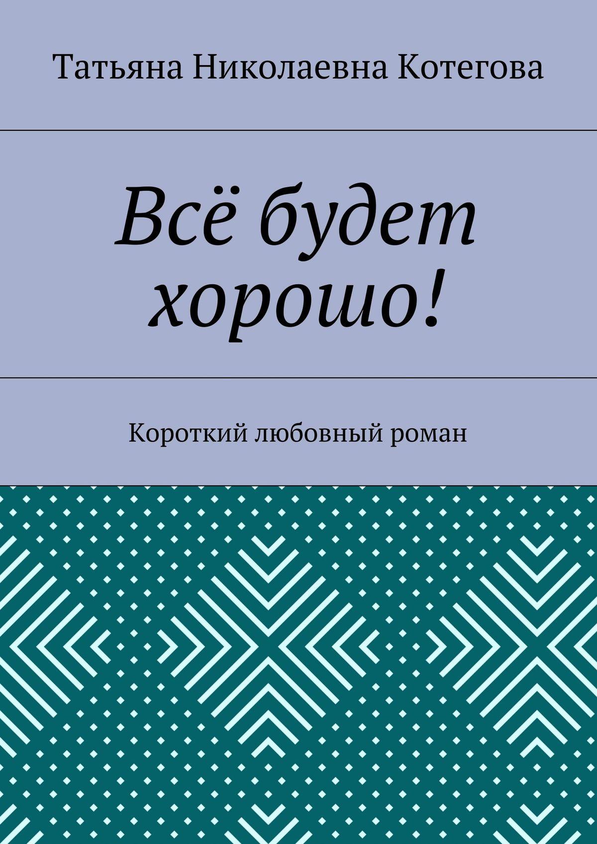 Татьяна Николаевна Котегова Всё будет хорошо! Короткий любовный роман