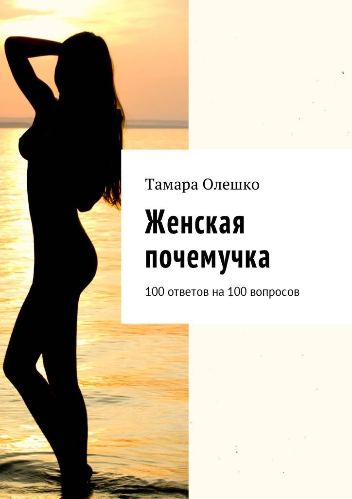 Тамара Олешко Женская почемучка. 100ответов на100вопросов е шацкая в вознесенская женские ответы на женские вопросы все лучшие тренинги для женщин в одной книге
