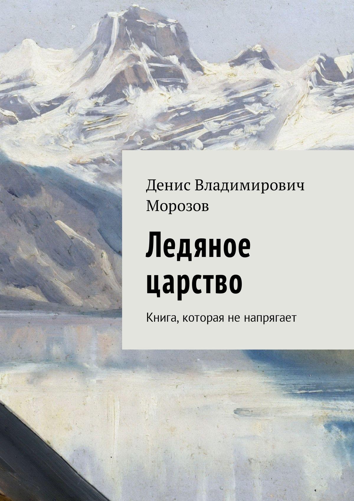 Денис Владимирович Морозов Ледяное царство. Книга, которая ненапрягает никита шевцев царство ледяного покоя частьi