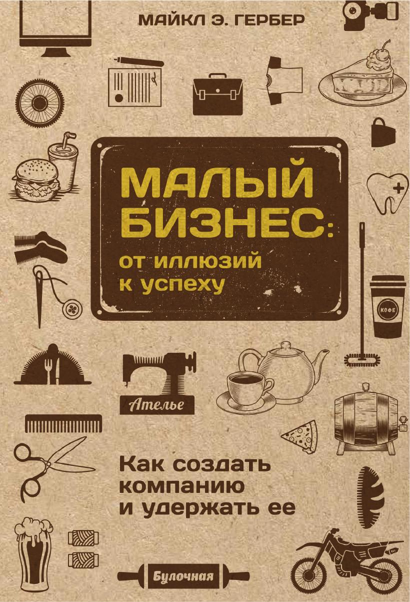 Обложка книги Малый бизнес: от иллюзий к успеху. Как создать компанию и удержать ее