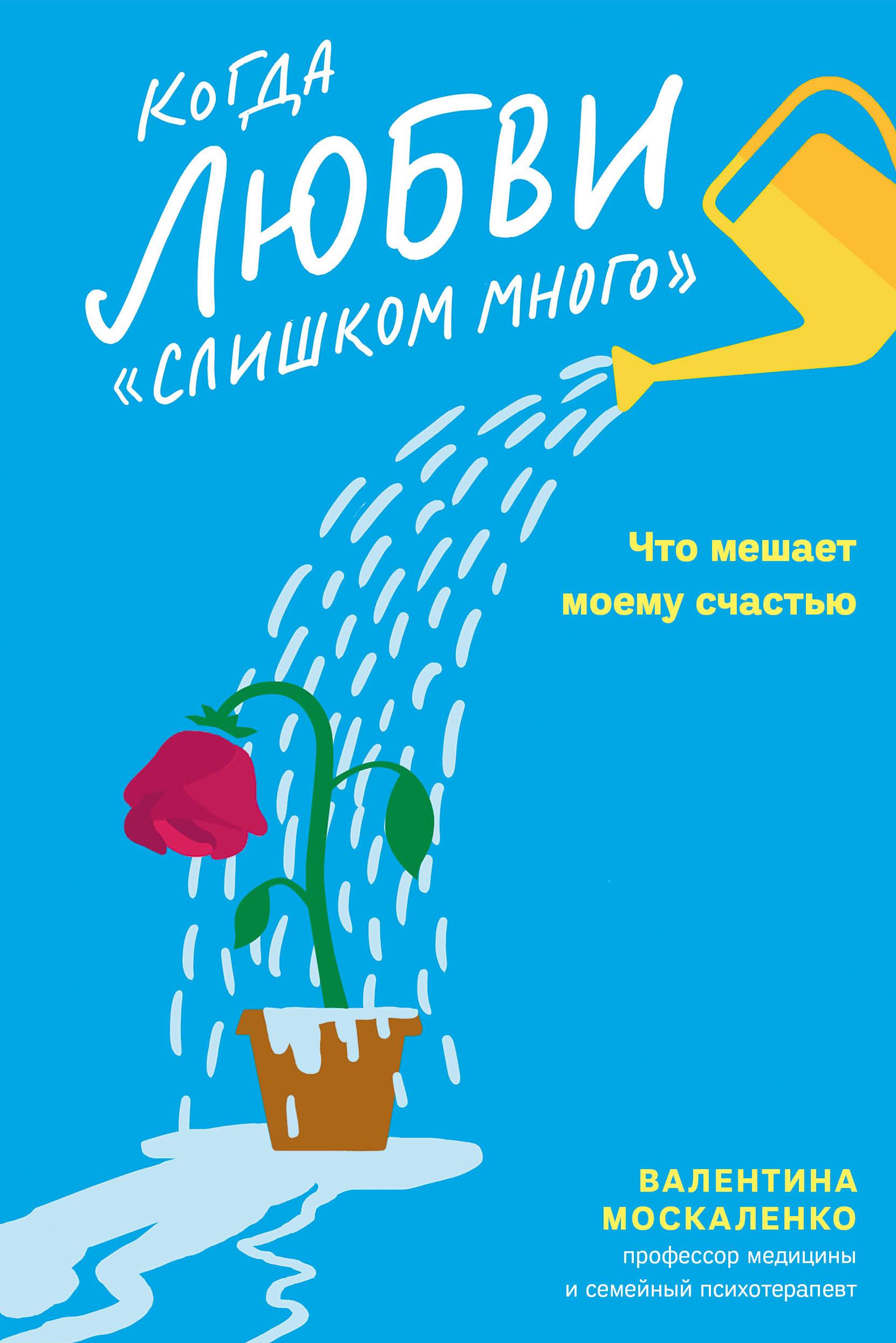 Валентина Москаленко Когда любви «слишком много». Как стать счастливой в любви и браке женщины которые любят слишком сильно