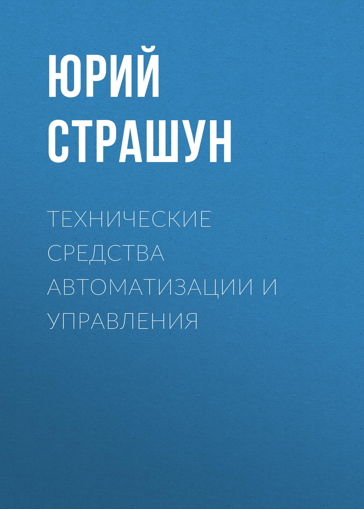 Юрий Страшун Технические средства автоматизации и управления