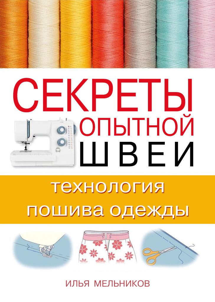 Илья Мельников Секреты опытной швеи: технология пошива одежды