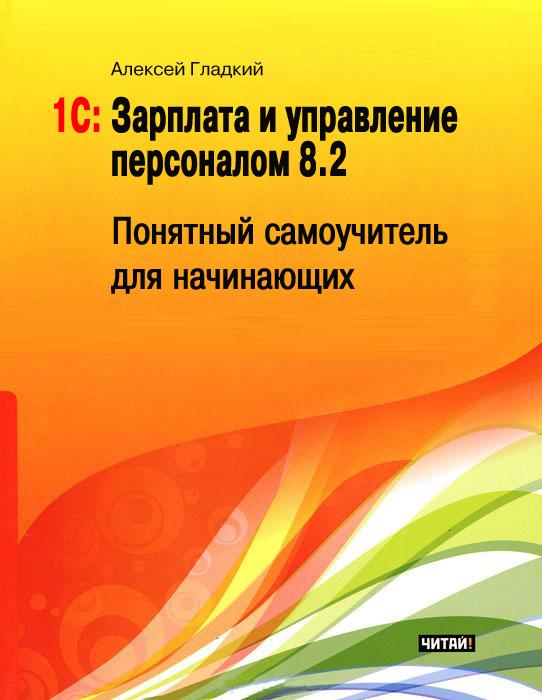 Алексей Гладкий 1С: Зарплата и управление персоналом 8.2. Понятный самоучитель для начинающих цена