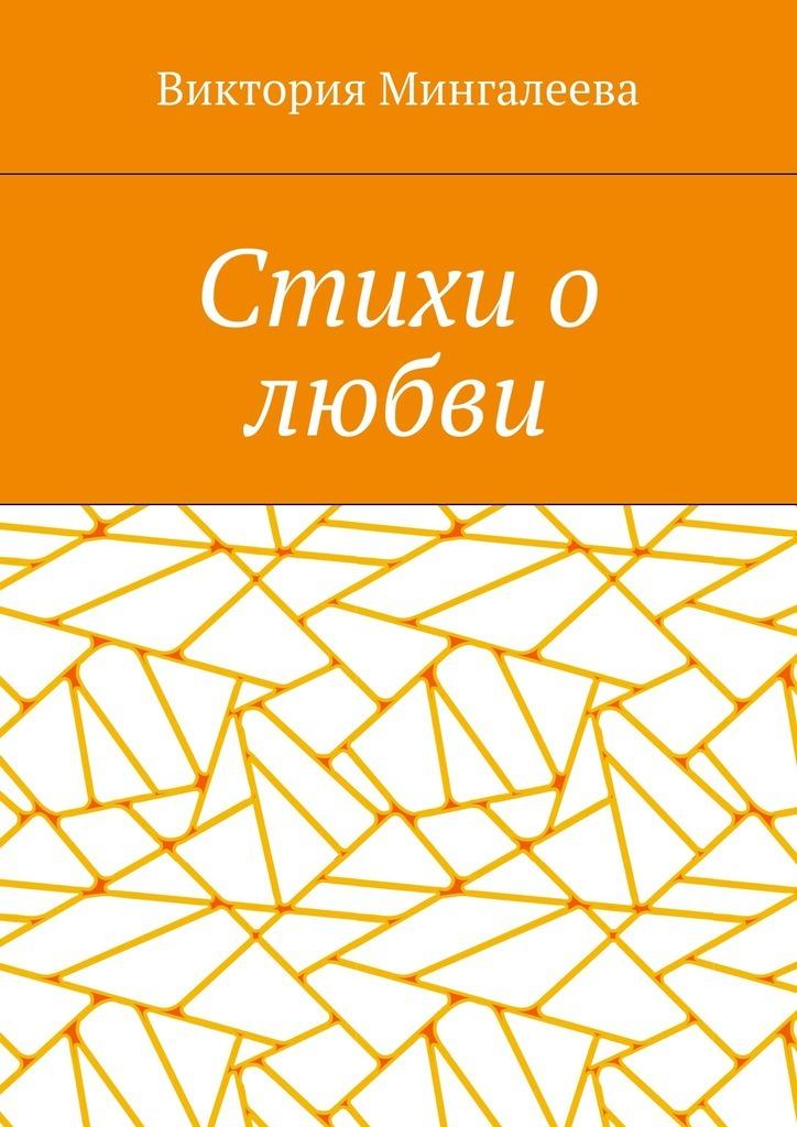 Виктория Мингалеева Стихи о любви виктория мингалеева чучело роман ошкольной любви
