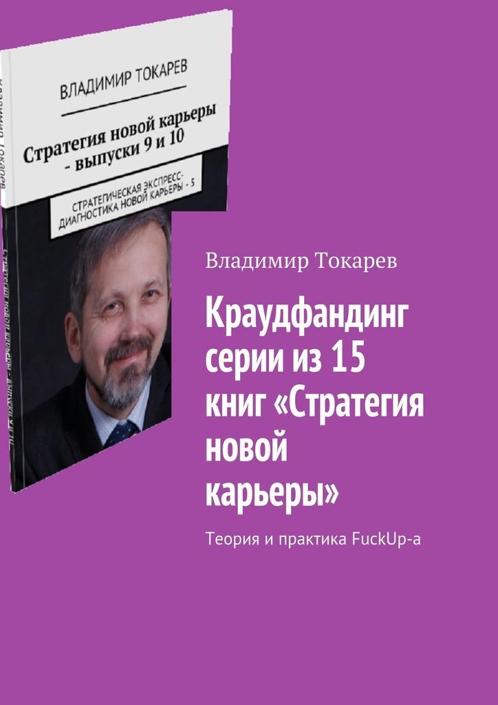 Владимир Токарев Краудфандинг серии из 15 книг «Стратегия новой карьеры». Теория и практика FuckUp-а цены онлайн