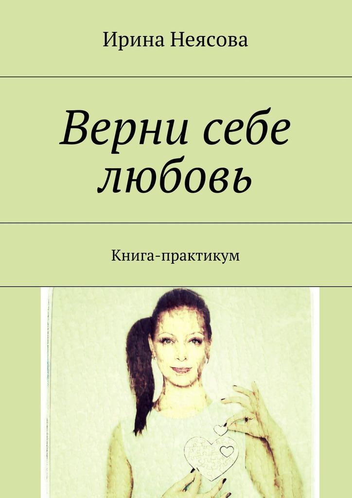 Ирина Неясова Верни себе любовь. Книга-практикум