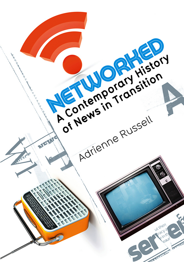 Adrienne Russell Networked. A Contemporary History of News in Transition silvia tony power performance multimedia storytelling for journalism and public relations