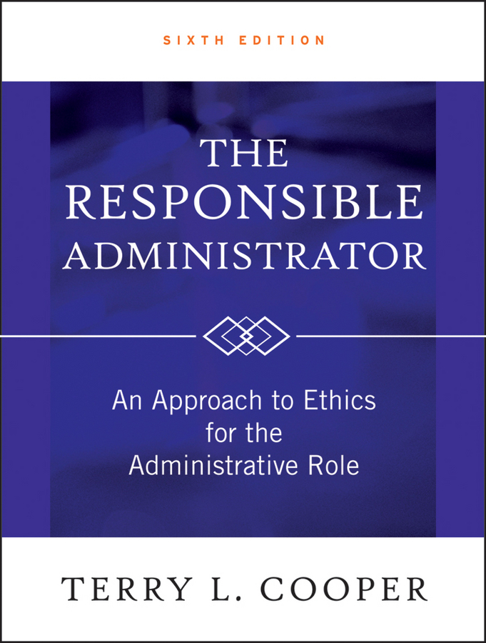 Terry L. Cooper The Responsible Administrator. An Approach to Ethics for the Administrative Role it ethics handbook