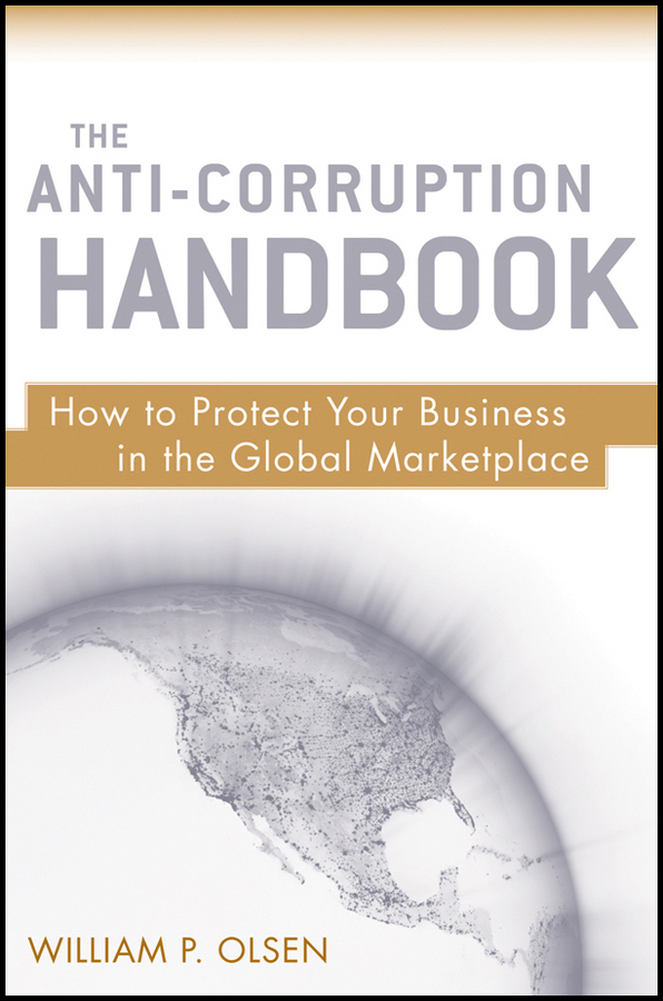 William Olsen P. The Anti-Corruption Handbook. How to Protect Your Business in the Global Marketplace william heinecke the entrepreneur 25 golden rules for the global business manager