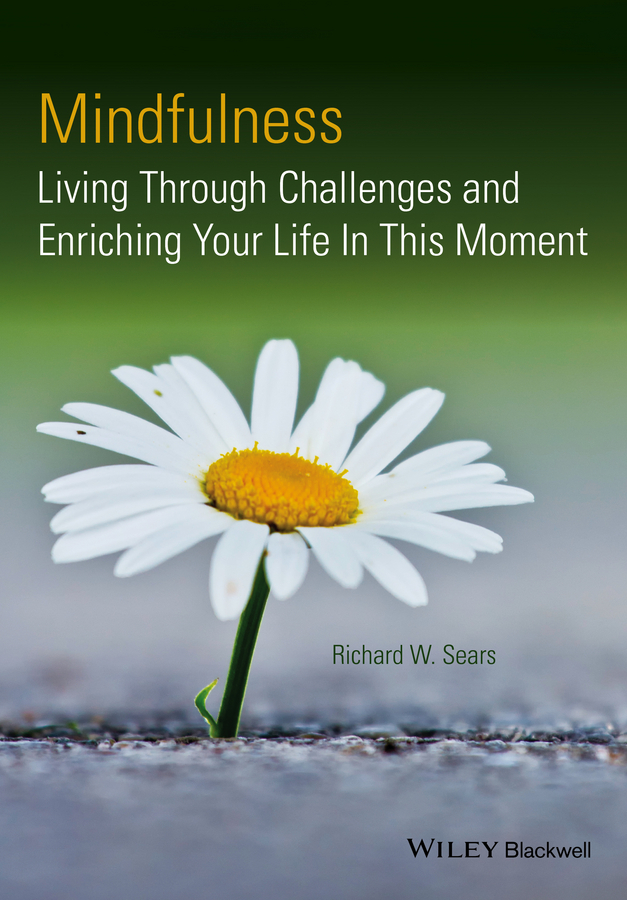Richard Sears W. Mindfulness. Living Through Challenges and Enriching Your Life In This Moment a mindfulness guide for the frazzled