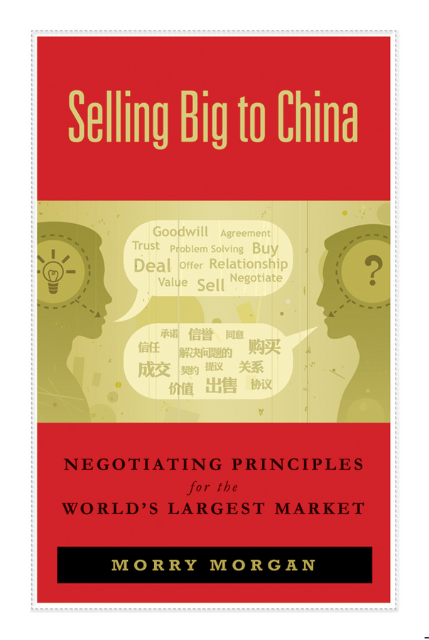 Morry Morgan Selling Big to China. Negotiating Principles for the World's Largest Market henry sanderson china s superbank debt oil and influence how china development bank is rewriting the rules of finance