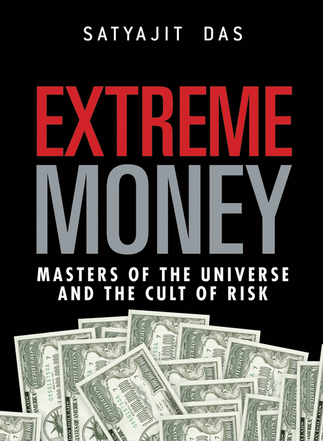 Satyajit Das Extreme Money. The Masters of the Universe and the Cult of Risk business and ethics in a country with political socio economic crisis