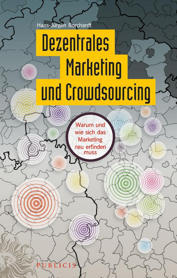 Hans-Jürgen Borchardt Dezentrales Marketing und Crowdsourcing. Warum und wie sich das Marketing neu erfinden muss jochen may schwarmintelligenz im unternehmen wie sich vernetzte intelligenz für innovation und permanente erneuerung nutzen lässt