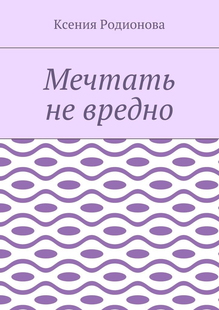 Ксения Родионова Мечтать не вредно
