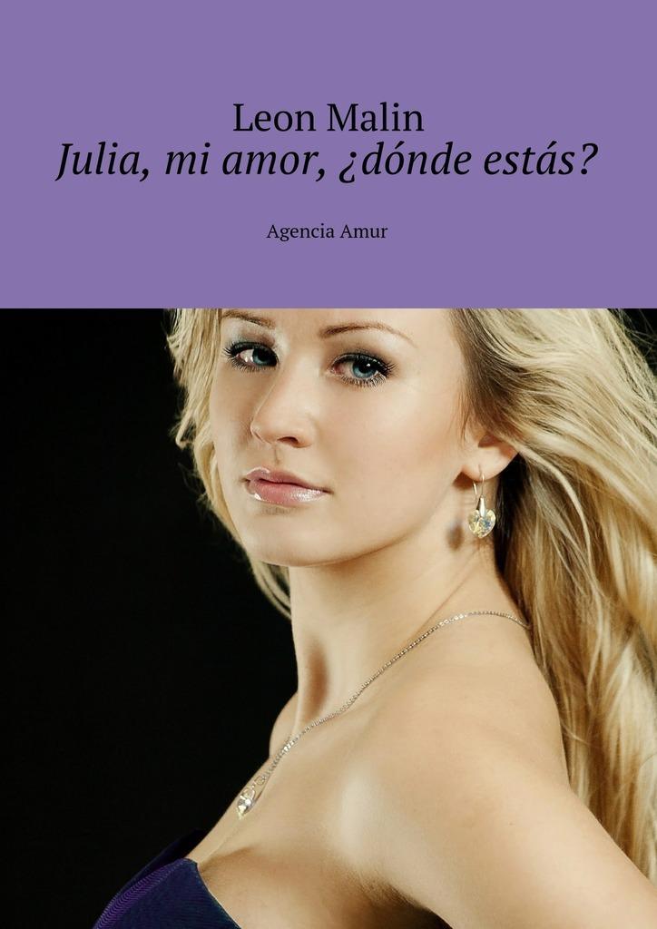 Leon Malin Julia, mi amor, ¿dónde estás? Agencia Amur vitaly mushkin sexo con el dragón el falo gigante isbn 9785449041340