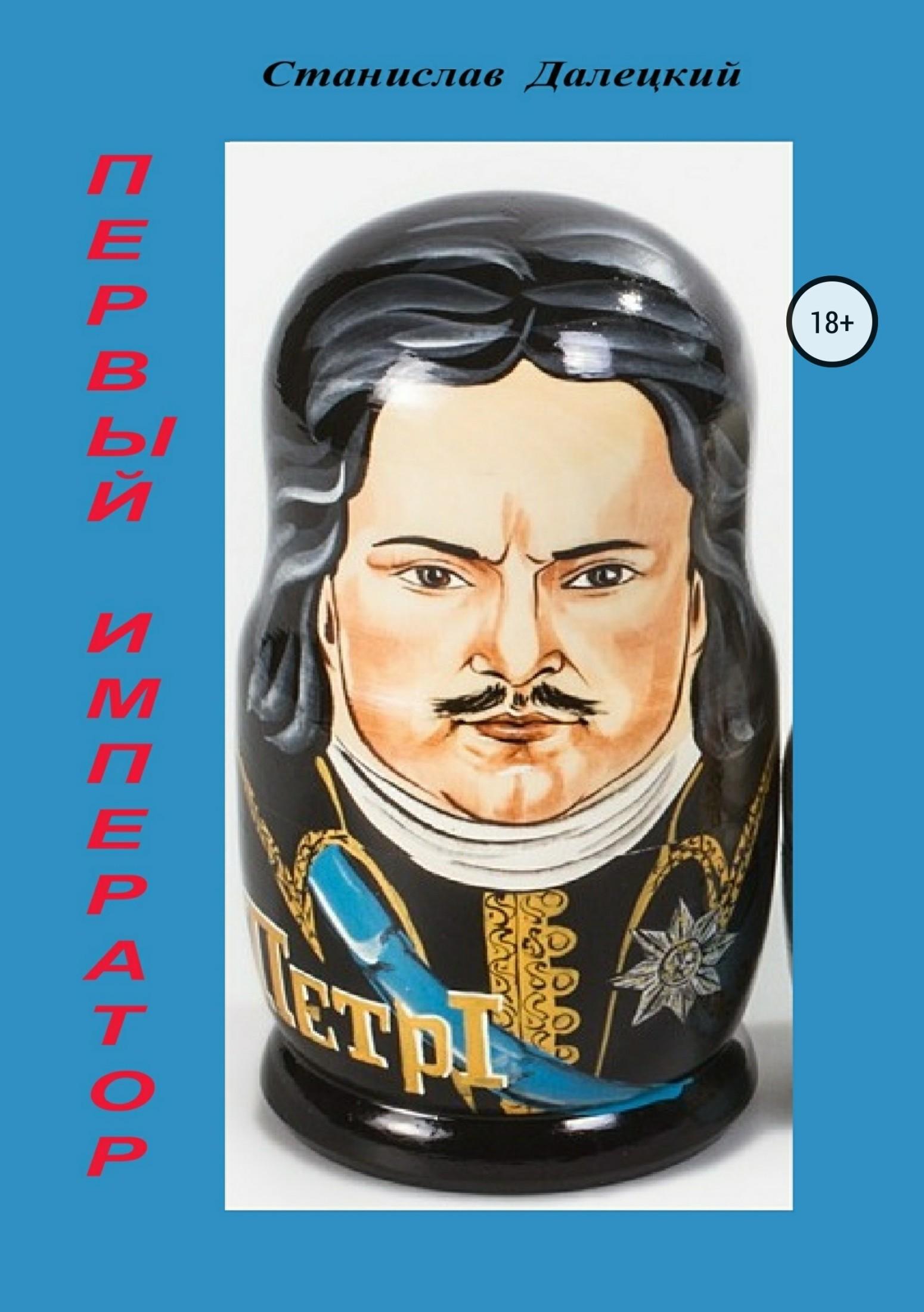 Станислав Владимирович Далецкий Первый император. Сборник якоб фон штелин подлинные истории из жизни императора петра великого