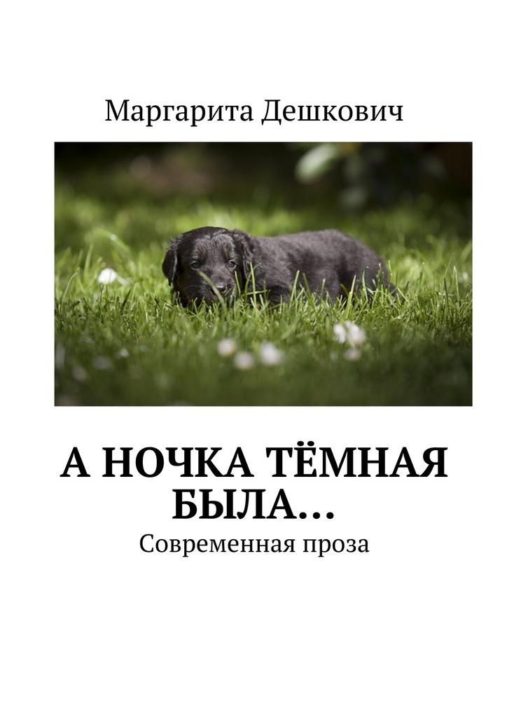 Маргарита Евгеньевна Дешкович АНочка тёмная была… Современная проза маргарита евгеньевна дешкович а