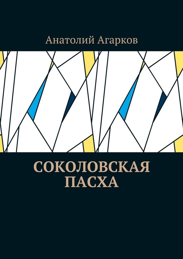 Анатолий Агарков Соколовская пасха прометей лесная быль