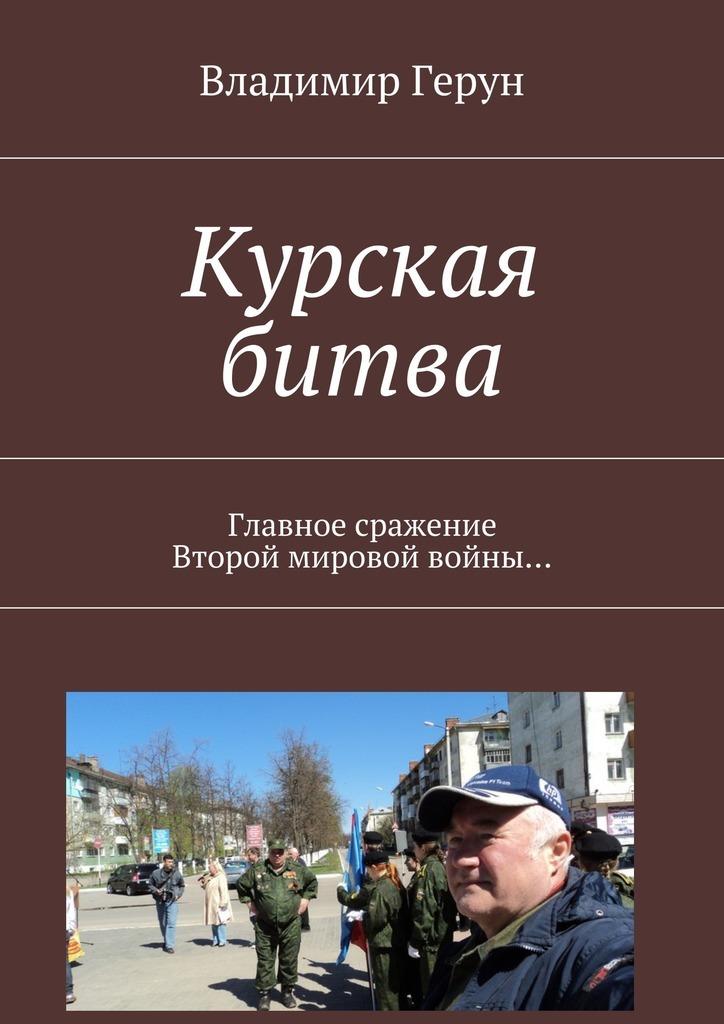 Владимир Герун Курская битва. Главное сражение Второй мировой войны…