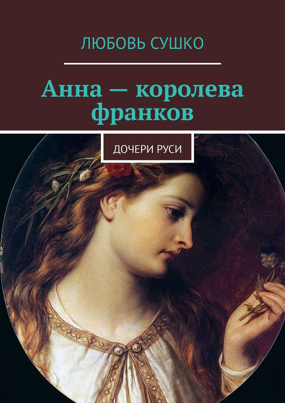 Любовь Сушко Анна – королева франков. ДочериРуси